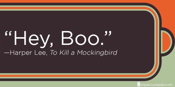 """Hey, Boo."" ― Harper Lee, To Kill a Mockingbird"