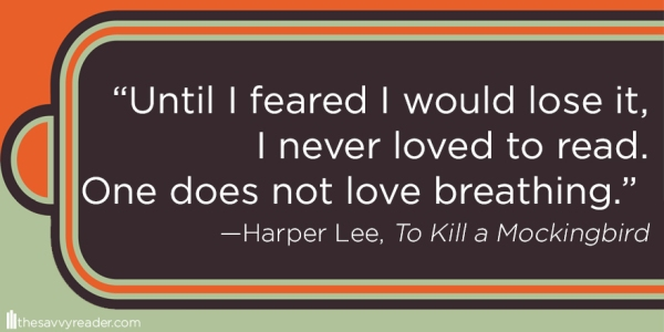 """Until I feared I would lose it, I never loved to read. One does not love breathing."" ― Harper Lee, To Kill a Mockingbird"