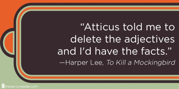 """Atticus told me to delete the adjectives and I'd have the facts."" ― Harper Lee, To Kill a Mockingbird"