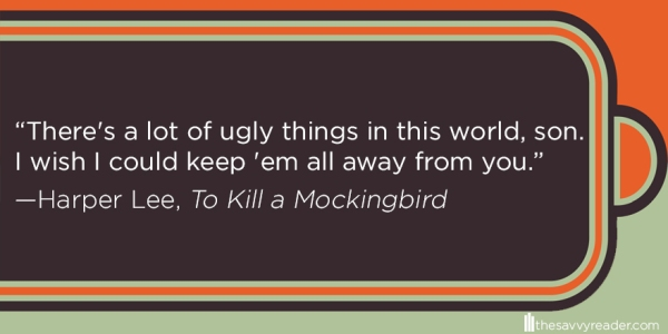 """There's a lot of ugly things in this world, son. I wish I could keep 'em all away from you."" ― Harper Lee, To Kill a Mockingbird"