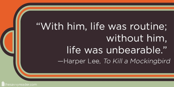"""With him, life was routine; without him, life was unbearable.""  ― Harper Lee, To Kill a Mockingbird"