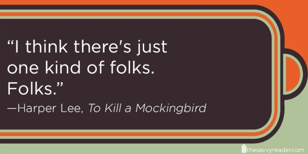 """I think there's just one kind of folks. Folks."" ― Harper Lee, To Kill a Mockingbird"