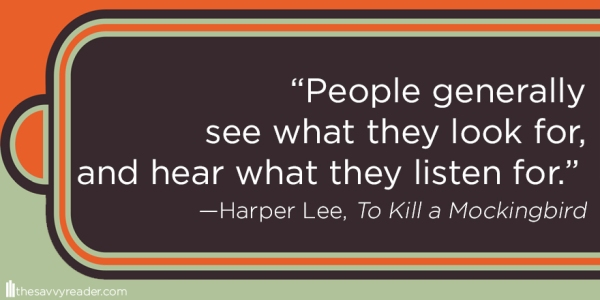 """People generally see what they look for, and hear what they listen for."" ― Harper Lee, To Kill a Mockingbird"